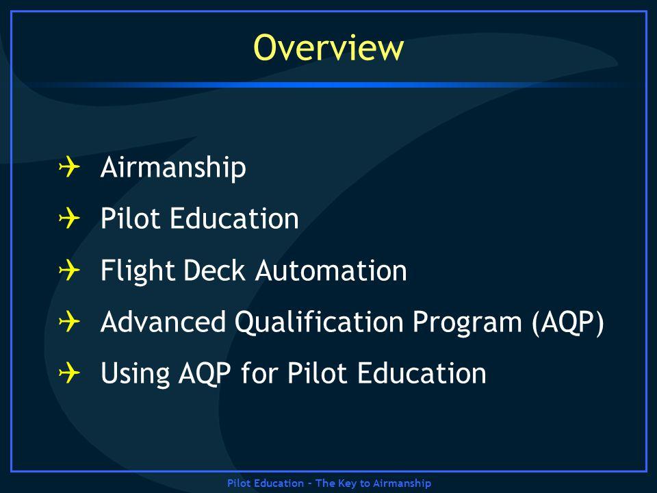 Pilot Education – The Key to Airmanship Overview Airmanship Pilot Education Flight Deck Automation Advanced Qualification Program (AQP) Using AQP for