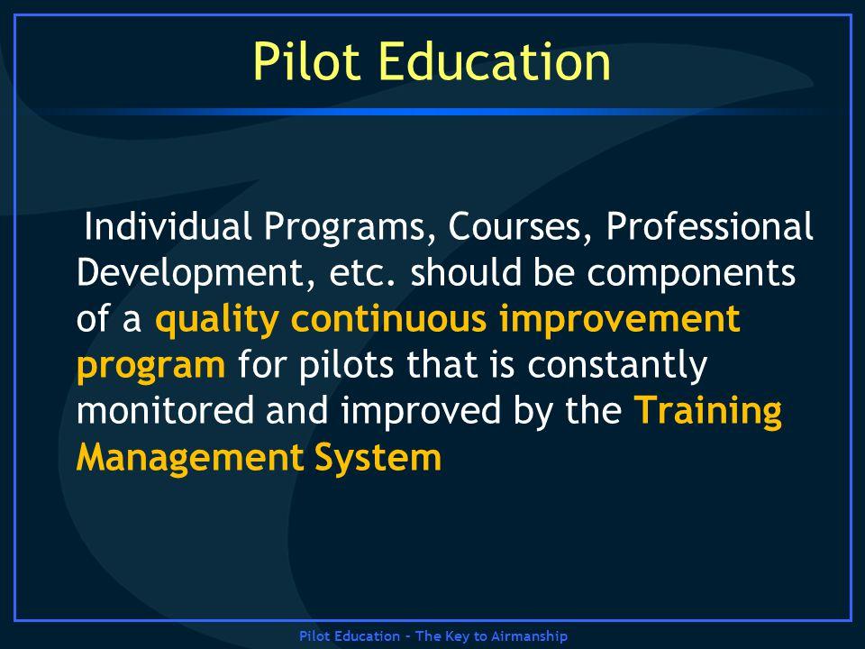 Pilot Education – The Key to Airmanship Pilot Education Individual Programs, Courses, Professional Development, etc. should be components of a quality
