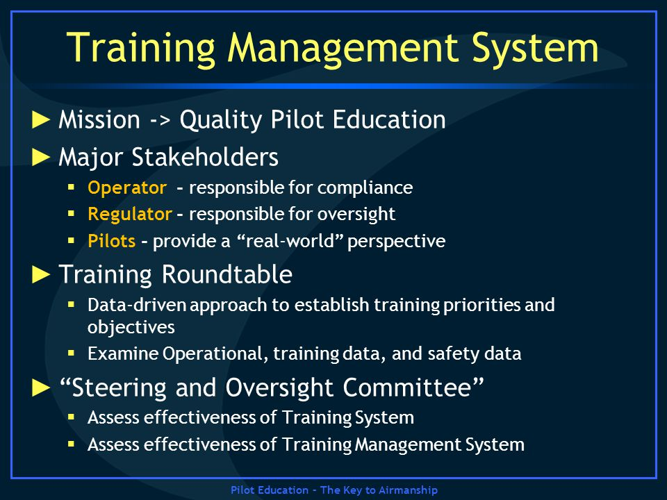 Pilot Education – The Key to Airmanship Training Management System Mission -> Quality Pilot Education Major Stakeholders Operator - responsible for co