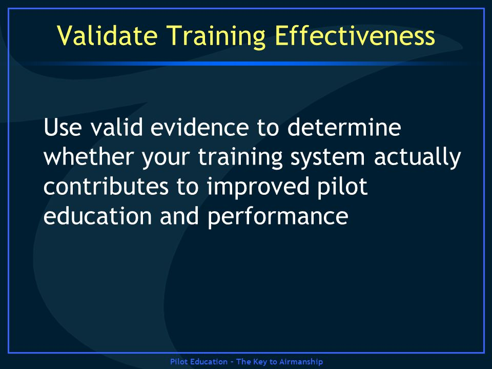 Pilot Education – The Key to Airmanship Validate Training Effectiveness Use valid evidence to determine whether your training system actually contribu