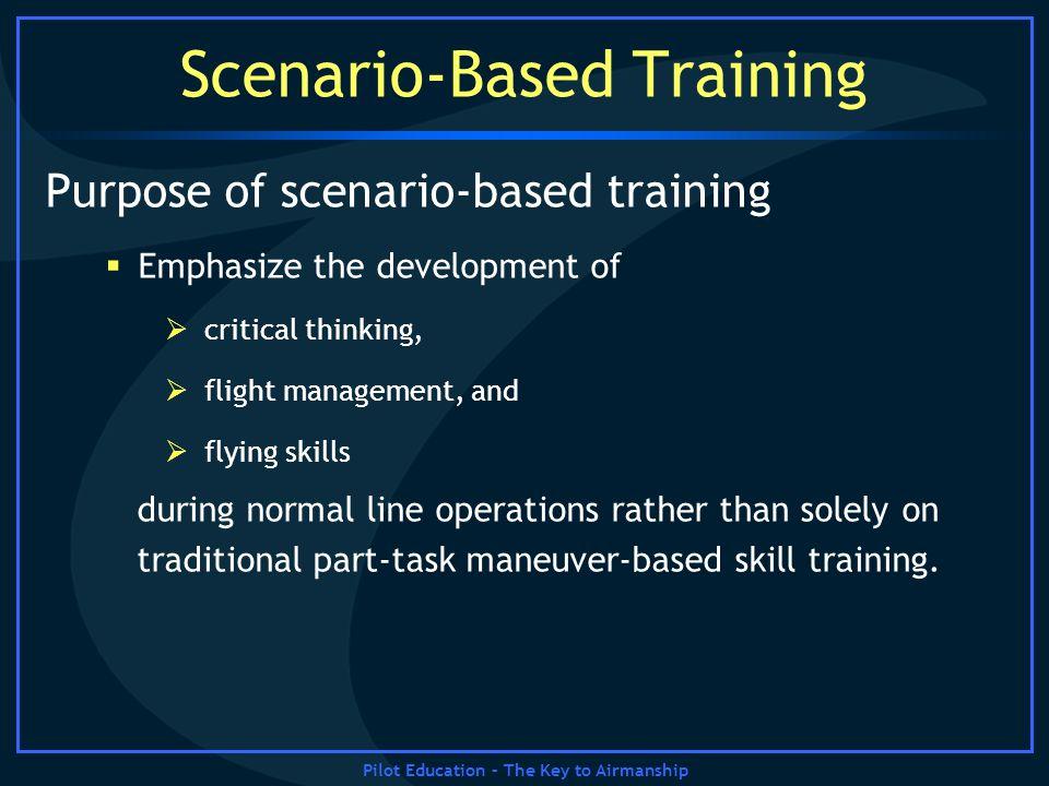 Pilot Education – The Key to Airmanship Scenario-Based Training Purpose of scenario-based training Emphasize the development of critical thinking, fli