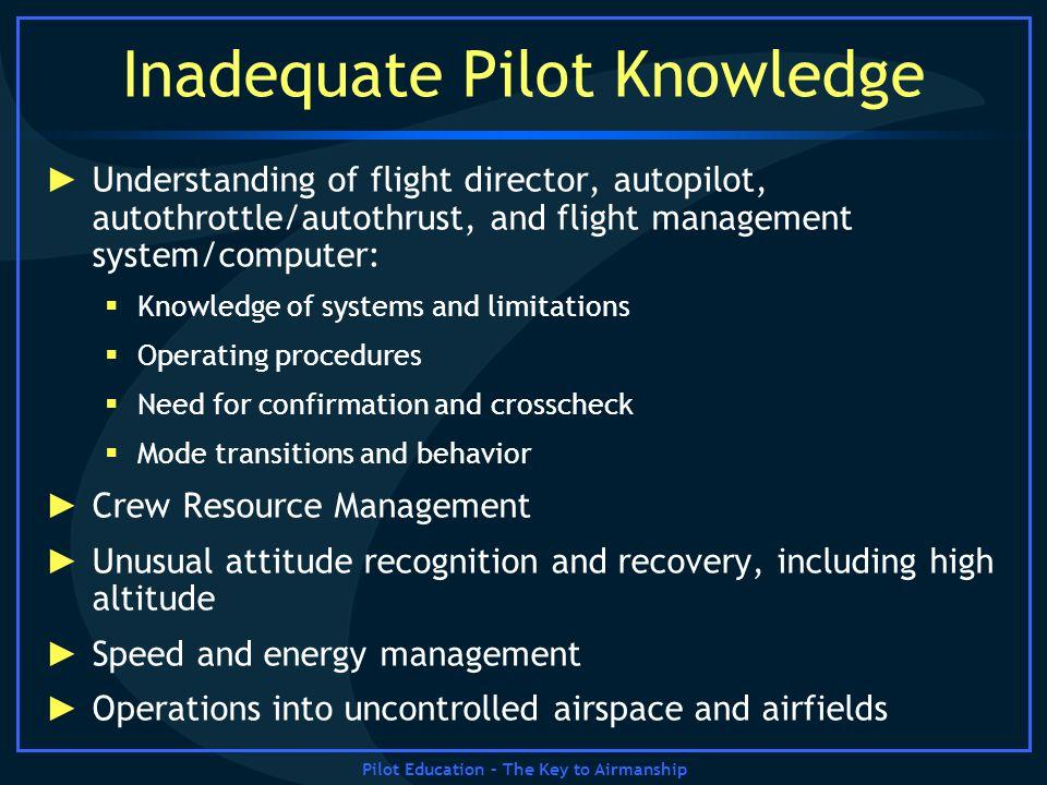 Pilot Education – The Key to Airmanship Inadequate Pilot Knowledge Understanding of flight director, autopilot, autothrottle/autothrust, and flight ma