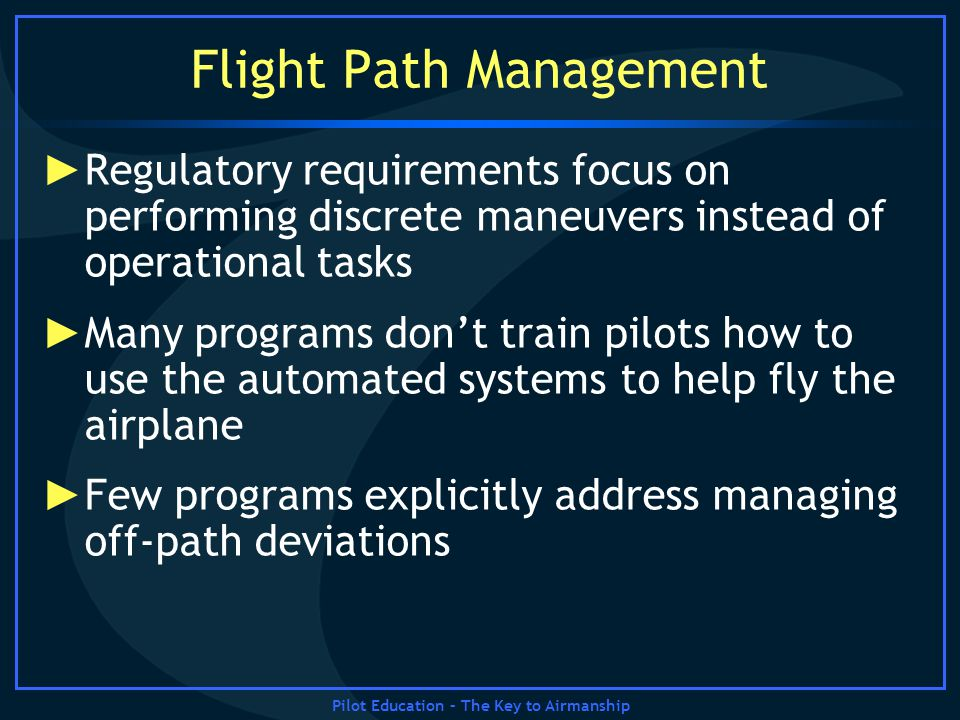 Pilot Education – The Key to Airmanship Flight Path Management Regulatory requirements focus on performing discrete maneuvers instead of operational t