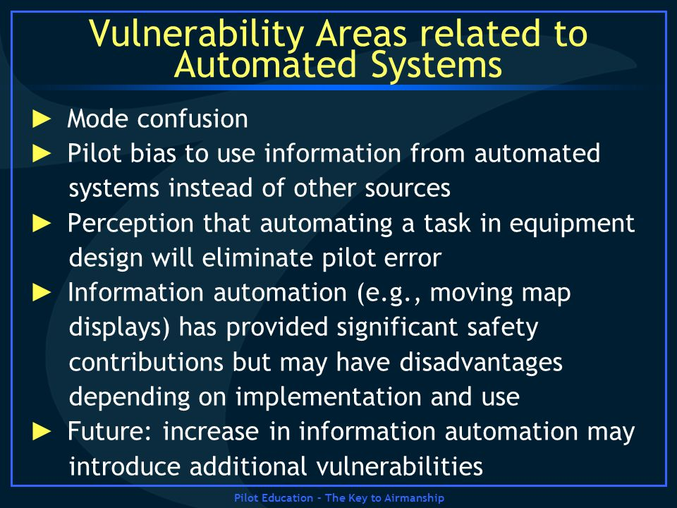 Pilot Education – The Key to Airmanship Vulnerability Areas related to Automated Systems Mode confusion Pilot bias to use information from automated s