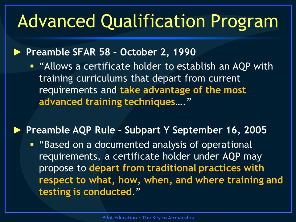 Advanced Qualification Program Preamble SFAR 58 – October 2, 1990 Allows a certificate holder to establish an AQP with training curriculums that depar