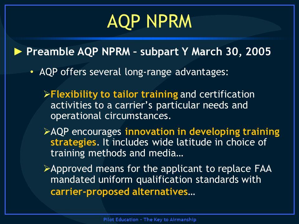 Pilot Education – The Key to Airmanship AQP NPRM Preamble AQP NPRM – subpart Y March 30, 2005 AQP offers several long-range advantages: Flexibility to