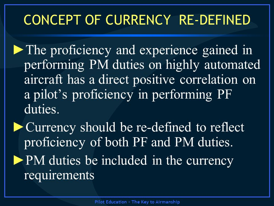 Pilot Education – The Key to Airmanship CONCEPT OF CURRENCY RE-DEFINED The proficiency and experience gained in performing PM duties on highly automat