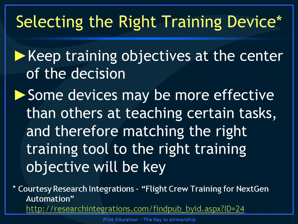 Pilot Education – The Key to Airmanship Selecting the Right Training Device* Keep training objectives at the center of the decision Some devices may b