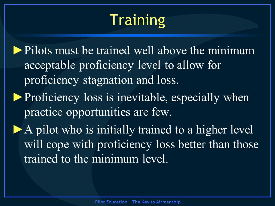 Pilot Education – The Key to Airmanship Training Pilots must be trained well above the minimum acceptable proficiency level to allow for proficiency s