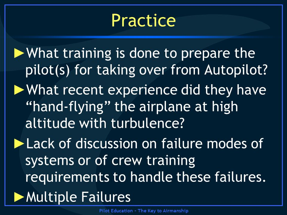 Pilot Education – The Key to Airmanship Practice What training is done to prepare the pilot(s) for taking over from Autopilot? What recent experience