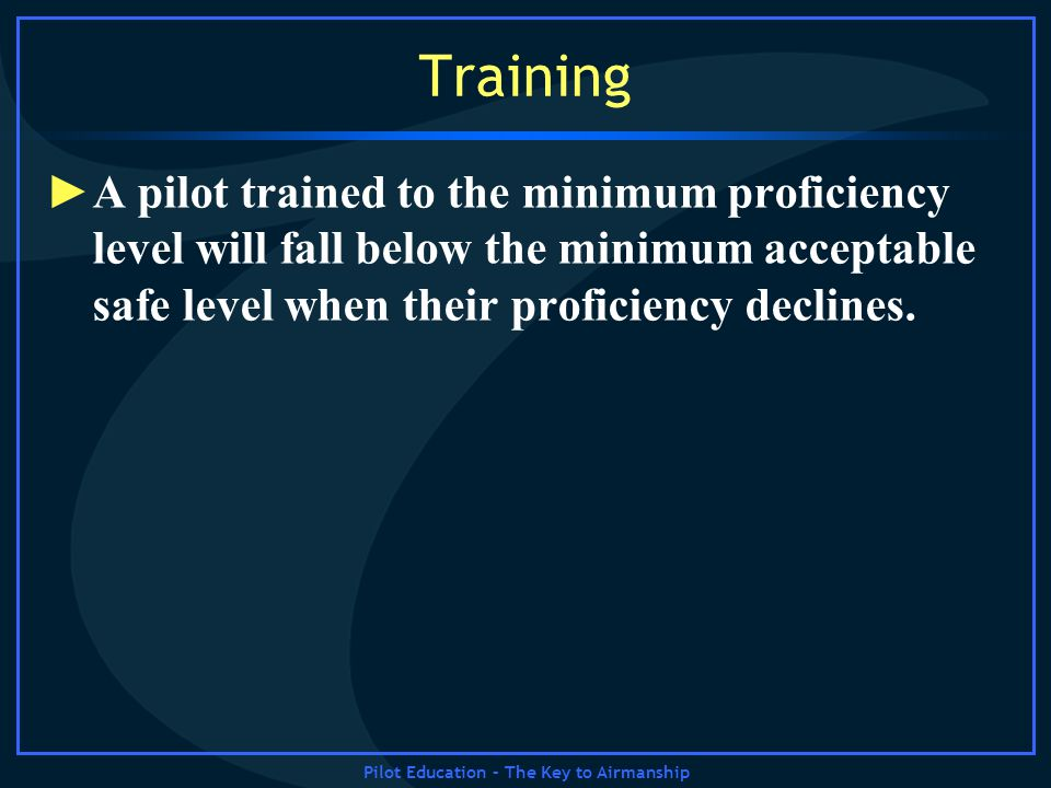 Pilot Education – The Key to Airmanship Training A pilot trained to the minimum proficiency level will fall below the minimum acceptable safe level wh