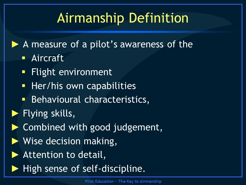 Pilot Education – The Key to Airmanship Airmanship Definition A measure of a pilots awareness of the Aircraft Flight environment Her/his own capabilit