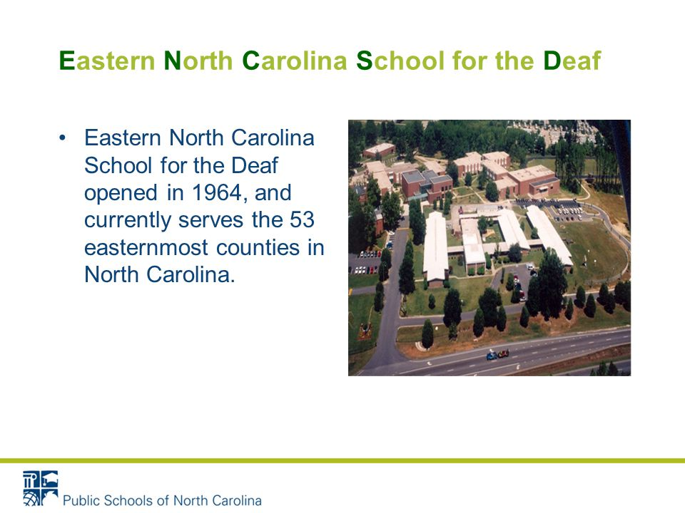 Eastern North Carolina School for the Deaf Eastern North Carolina School for the Deaf opened in 1964, and currently serves the 53 easternmost counties in North Carolina.
