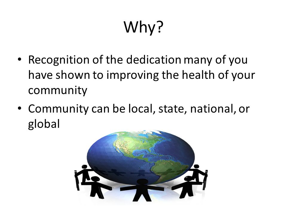 Why? Recognition of the dedication many of you have shown to improving the health of your community Community can be local, state, national, or global