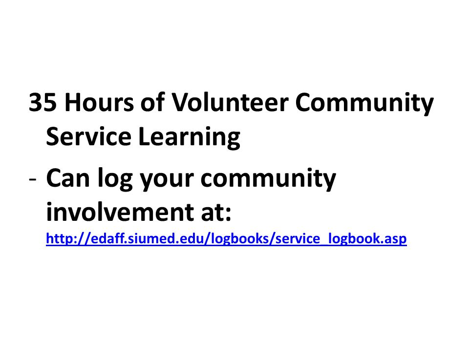 35 Hours of Volunteer Community Service Learning -Can log your community involvement at: http://edaff.siumed.edu/logbooks/service_logbook.asp http://edaff.siumed.edu/logbooks/service_logbook.asp