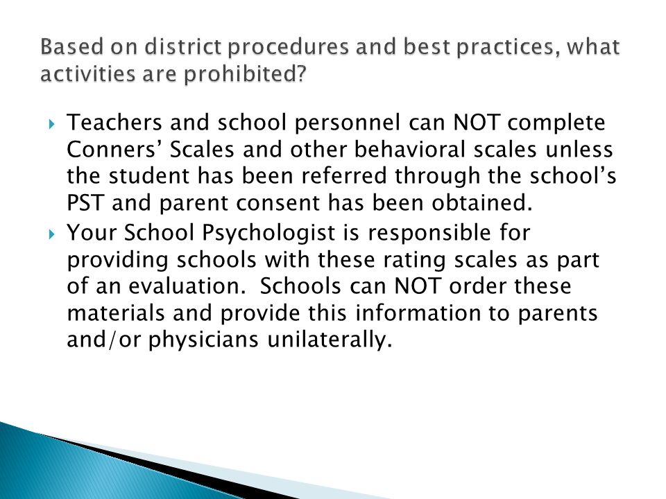 Teachers and school personnel can NOT complete Conners Scales and other behavioral scales unless the student has been referred through the schools PST and parent consent has been obtained.