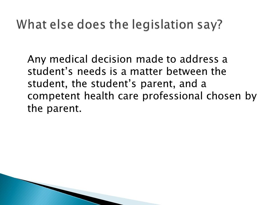 Any medical decision made to address a students needs is a matter between the student, the students parent, and a competent health care professional chosen by the parent.