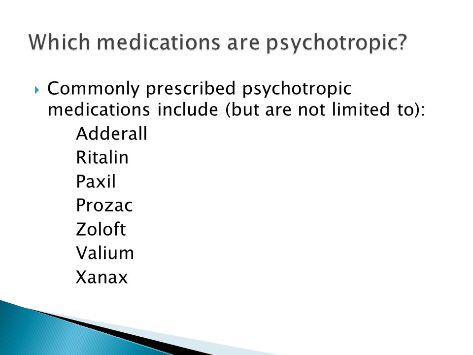 Commonly prescribed psychotropic medications include (but are not limited to): Adderall Ritalin Paxil Prozac Zoloft Valium Xanax
