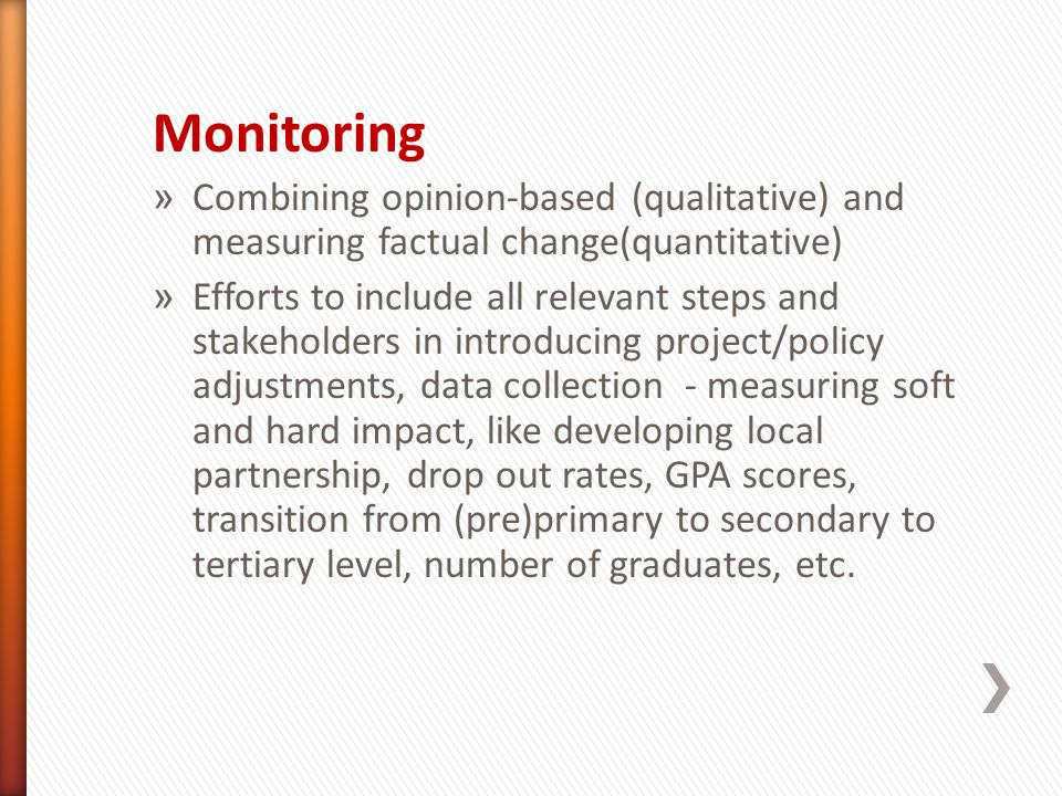 Monitoring » Combining opinion-based (qualitative) and measuring factual change(quantitative) » Efforts to include all relevant steps and stakeholders in introducing project/policy adjustments, data collection - measuring soft and hard impact, like developing local partnership, drop out rates, GPA scores, transition from (pre)primary to secondary to tertiary level, number of graduates, etc.