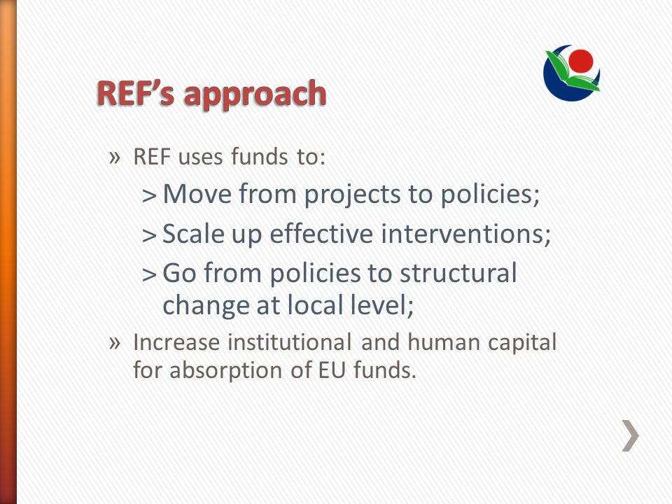 » REF uses funds to: ˃Move from projects to policies; ˃Scale up effective interventions; ˃Go from policies to structural change at local level; » Increase institutional and human capital for absorption of EU funds.