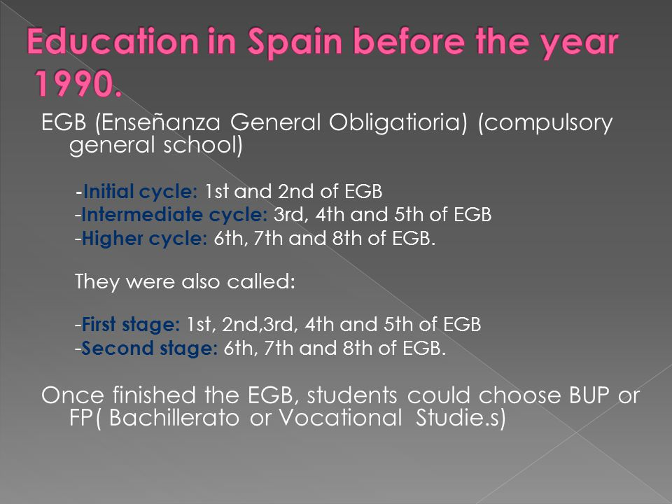 EGB (Enseñanza General Obligatioria) (compulsory general school) -Initial cycle: 1st and 2nd of EGB - Intermediate cycle: 3rd, 4th and 5th of EGB - Higher cycle: 6th, 7th and 8th of EGB.