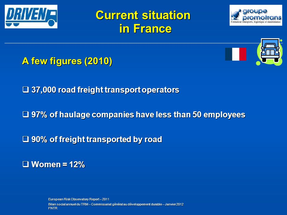 A few figures (2010) 37,000 road freight transport operators 37,000 road freight transport operators 97% of haulage companies have less than 50 employees 97% of haulage companies have less than 50 employees 90% of freight transported by road 90% of freight transported by road Women = 12% Women = 12% Bilan social annuel du TRM – Commissariat général au développement durable – Janvier 2012 FNTR European Risk Observatory Report – 2011 Current situation in France