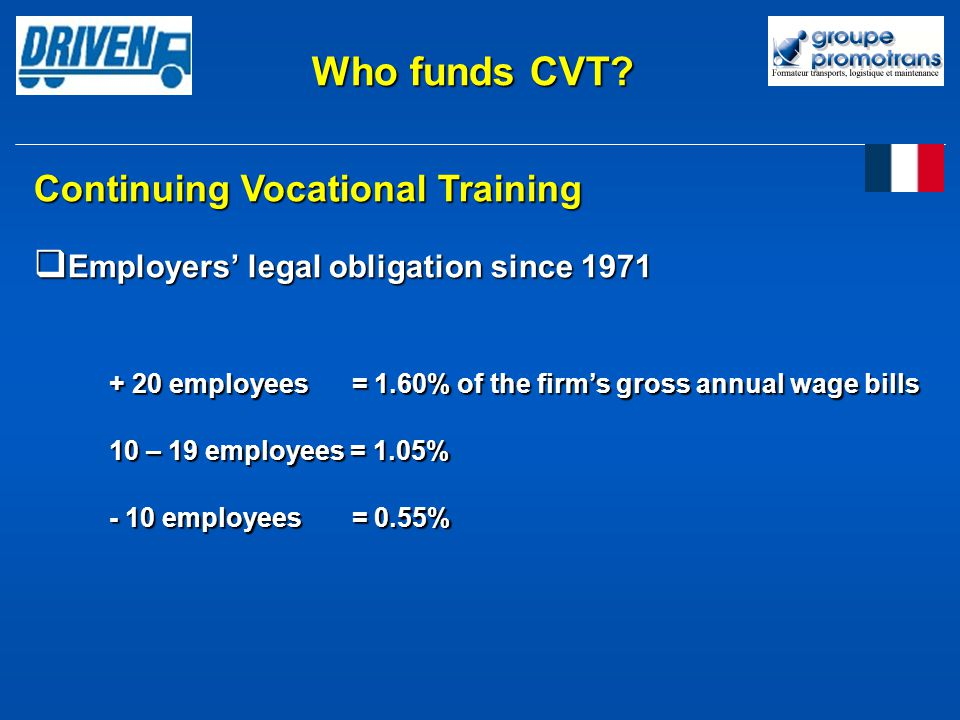 Continuing Vocational Training Employers legal obligation since 1971 Employers legal obligation since 1971 + 20 employees = 1.60% of the firms gross annual wage bills 10 – 19 employees = 1.05% - 10 employees = 0.55% Who funds CVT