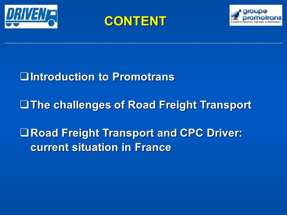 CONTENT Introduction to Promotrans Introduction to Promotrans The challenges of Road Freight Transport The challenges of Road Freight Transport Road Freight Transport and CPC Driver: current situation in France Road Freight Transport and CPC Driver: current situation in France