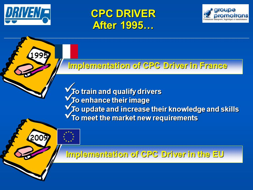 To train and qualify drivers To train and qualify drivers To enhance their image To enhance their image To update and increase their knowledge and skills To update and increase their knowledge and skills To meet the market new requirements To meet the market new requirements CPC DRIVER After 1995… Implementation of CPC Driver in the EU 1995 2009 Implementation of CPC Driver in France