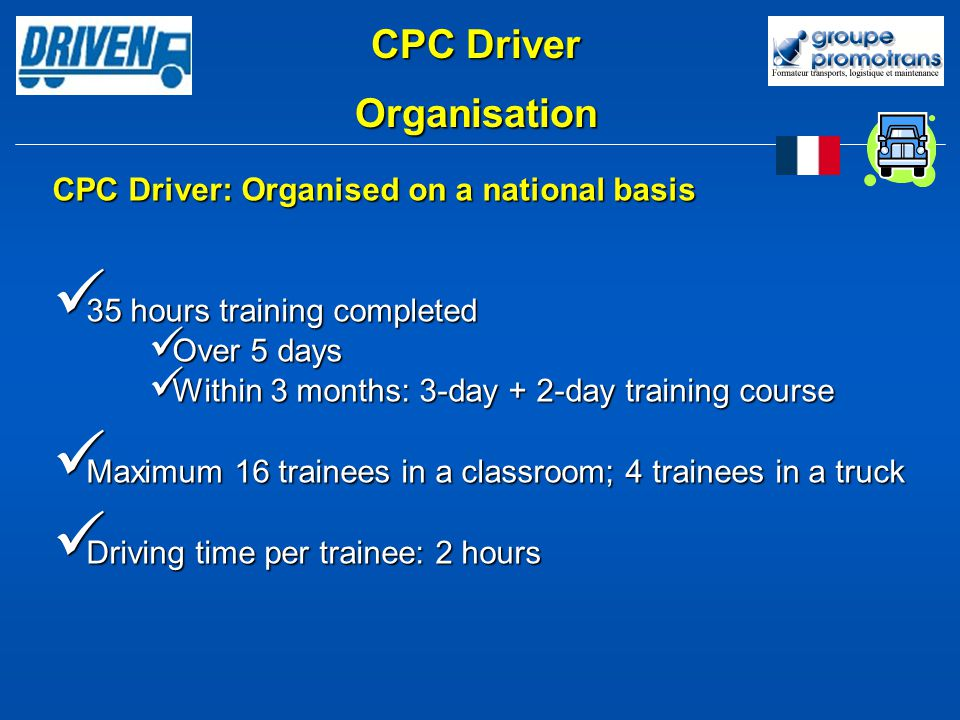 CPC Driver: Organised on a national basis 35 hours training completed 35 hours training completed Over 5 days Over 5 days Within 3 months: 3-day + 2-day training course Within 3 months: 3-day + 2-day training course Maximum 16 trainees in a classroom; 4 trainees in a truck Maximum 16 trainees in a classroom; 4 trainees in a truck Driving time per trainee: 2 hours Driving time per trainee: 2 hours CPC Driver Organisation