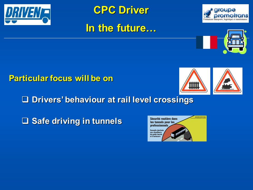 Particular focus will be on Drivers behaviour at rail level crossings Drivers behaviour at rail level crossings Safe driving in tunnels Safe driving in tunnels CPC Driver In the future…