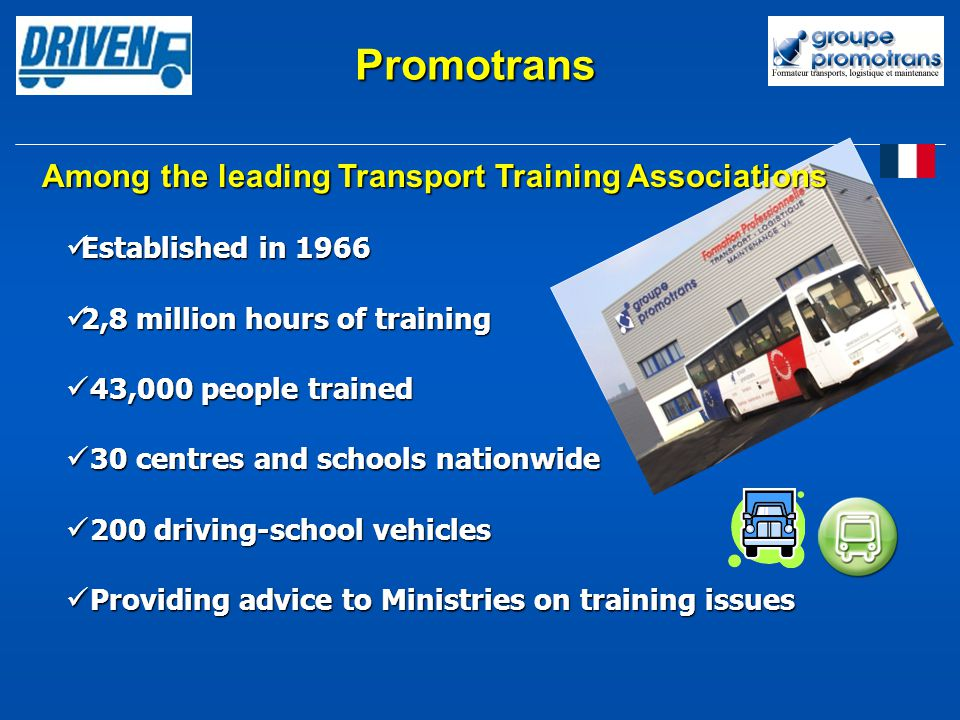 Established in 1966 Established in 1966 2,8 million hours of training 2,8 million hours of training 43,000 people trained 43,000 people trained 30 centres and schools nationwide 30 centres and schools nationwide 200 driving-school vehicles 200 driving-school vehicles Providing advice to Ministries on training issues Providing advice to Ministries on training issues Promotrans Among the leading Transport Training Associations