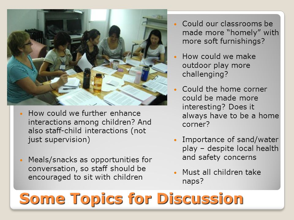Some Topics for Discussion Could our classrooms be made more homely with more soft furnishings? How could we make outdoor play more challenging? Could