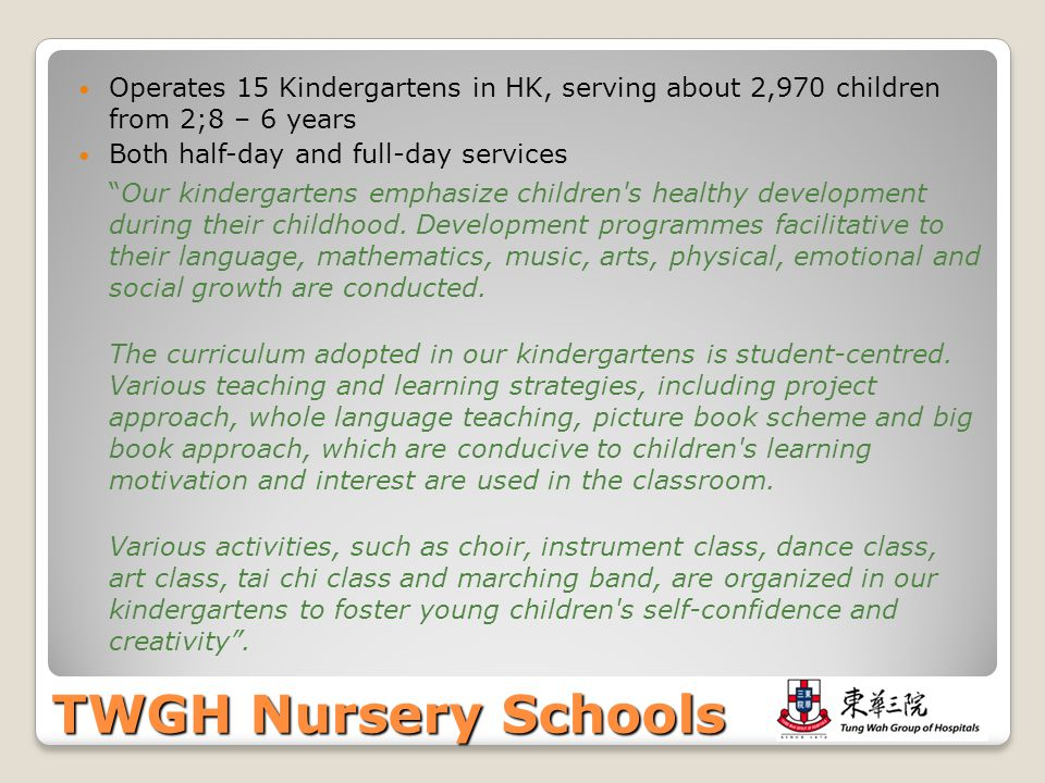 TWGH Nursery Schools Operates 15 Kindergartens in HK, serving about 2,970 children from 2;8 – 6 years Both half-day and full-day services Our kinderga