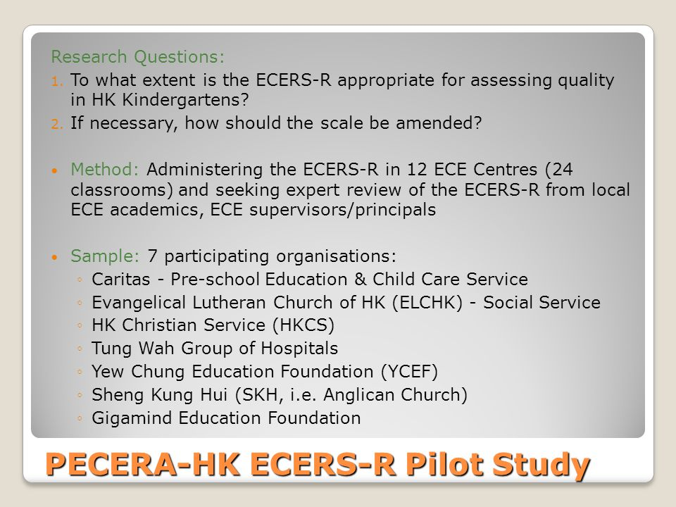 PECERA-HK ECERS-R Pilot Study Research Questions: 1. To what extent is the ECERS-R appropriate for assessing quality in HK Kindergartens? 2. If necess
