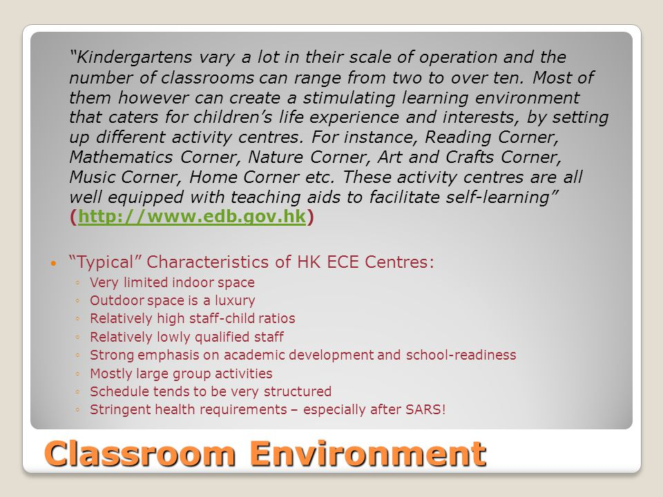 Classroom Environment Kindergartens vary a lot in their scale of operation and the number of classrooms can range from two to over ten. Most of them h