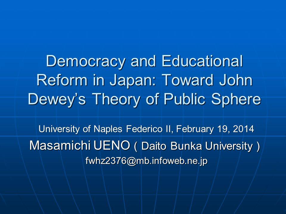 Democracy and Educational Reform in Japan: Toward John Deweys Theory of Public Sphere University of Naples Federico II, February 19, 2014 Masamichi UENO Daito Bunka University Masamichi UENO Daito Bunka University fwhz2376@mb.infoweb.ne.jp