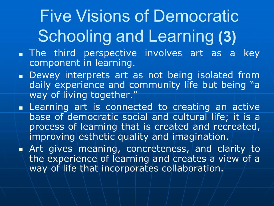 Five Visions of Democratic Schooling and Learning (3) The third perspective involves art as a key component in learning. Dewey interprets art as not b