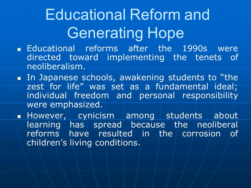 Educational Reform and Generating Hope Educational reforms after the 1990s were directed toward implementing the tenets of neoliberalism. In Japanese