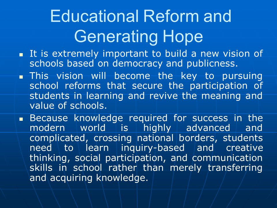 Educational Reform and Generating Hope It is extremely important to build a new vision of schools based on democracy and publicness. This vision will