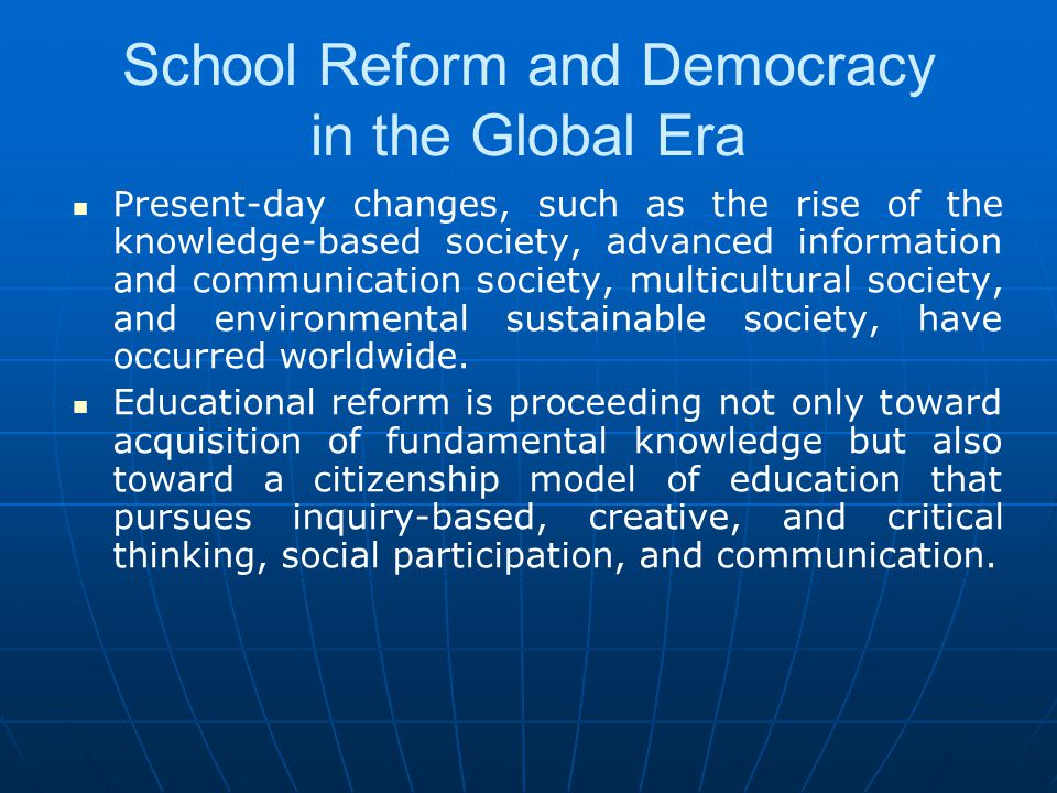 School Reform and Democracy in the Global Era Present-day changes, such as the rise of the knowledge-based society, advanced information and communica