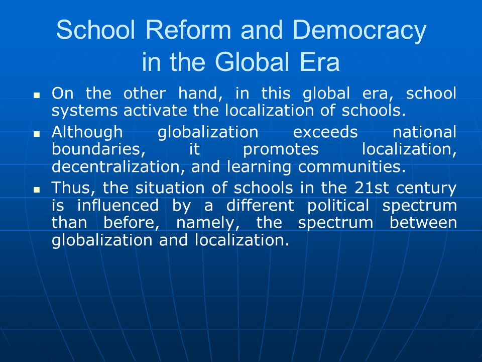 School Reform and Democracy in the Global Era On the other hand, in this global era, school systems activate the localization of schools. Although glo