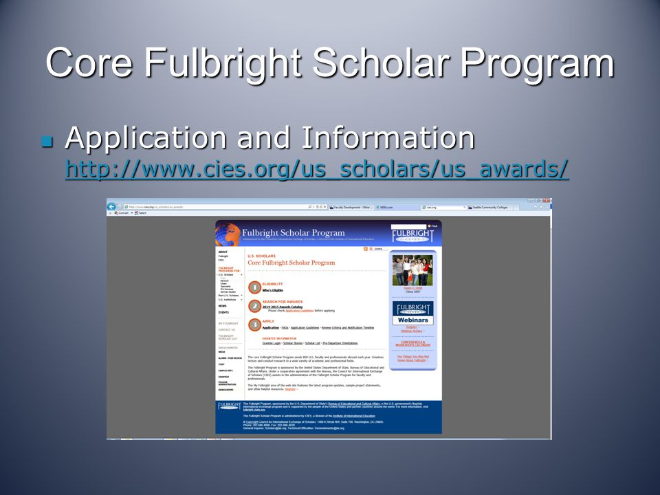 Application Tips Get the support from your college and division Get the support from your college and division Apply BEFORE the deadline (August 1) Apply BEFORE the deadline (August 1) Listen to the webinars on various programs and the application process http://www.cies.org/Webinar/ Listen to the webinars on various programs and the application process http://www.cies.org/Webinar/ Read the job descriptions carefully Read the job descriptions carefully Prepare a strong application and statement Prepare a strong application and statement Three reference letters- strong ones Three reference letters- strong ones Ask questions – contact person or former Fulbrighters Ask questions – contact person or former Fulbrighters