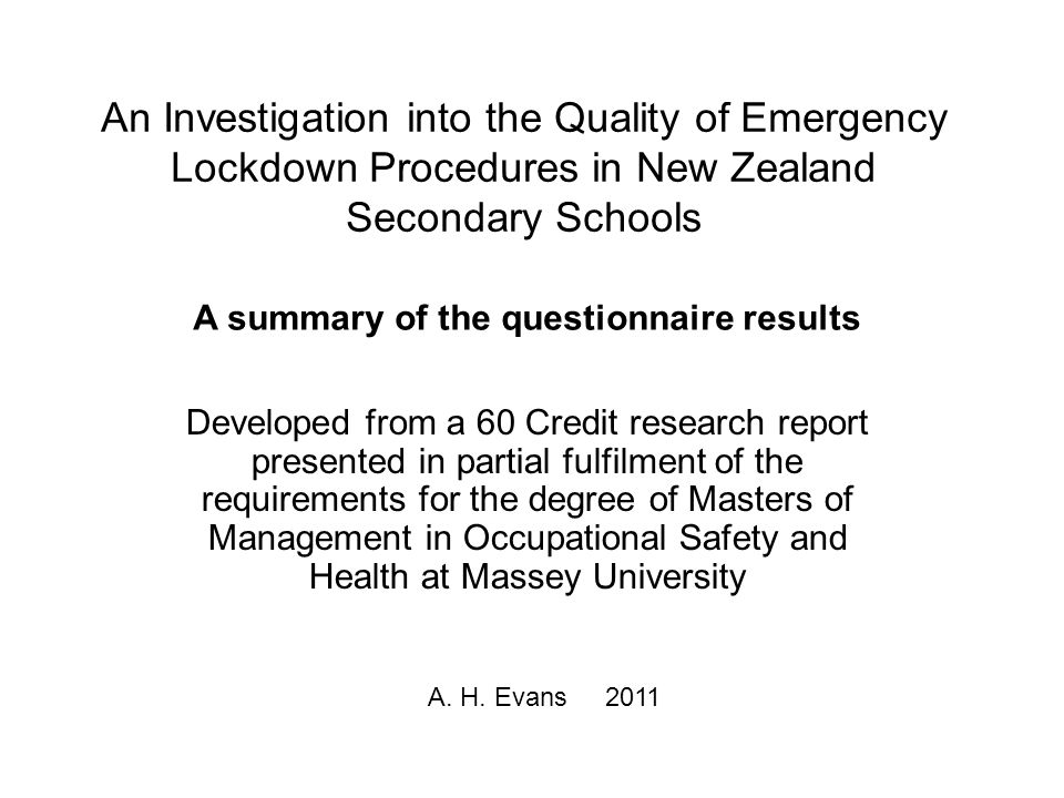 An Investigation into the Quality of Emergency Lockdown Procedures in New Zealand Secondary Schools Developed from a 60 Credit research report presented in partial fulfilment of the requirements for the degree of Masters of Management in Occupational Safety and Health at Massey University A.