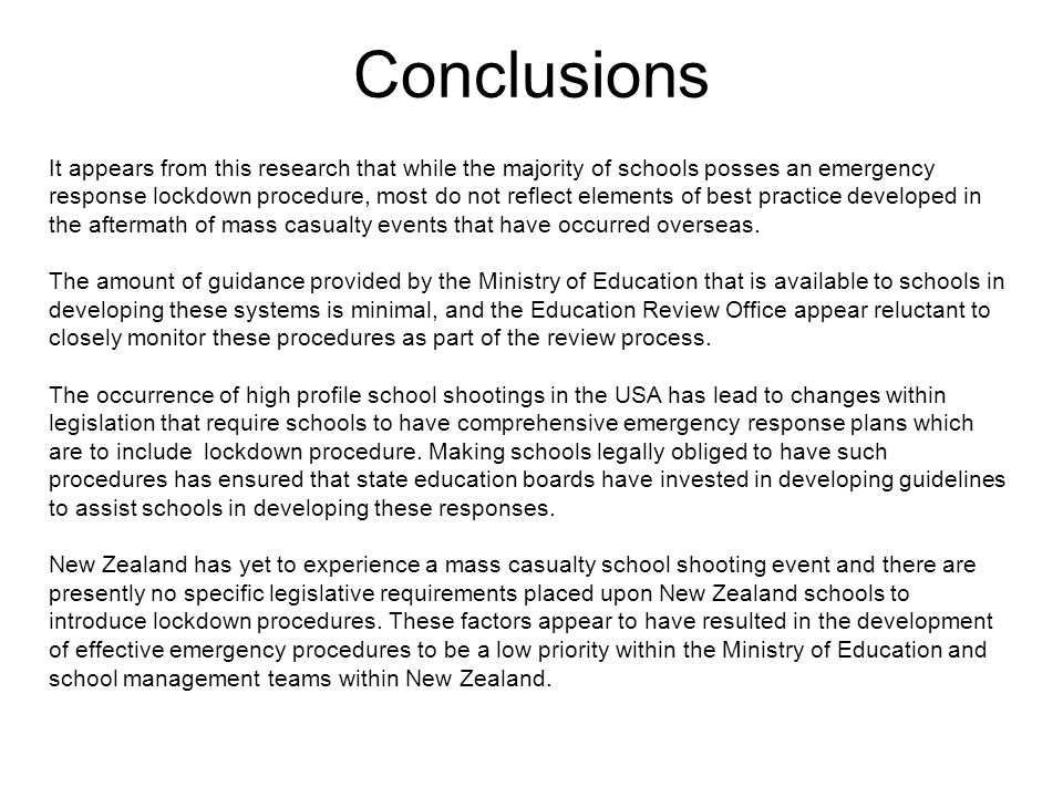 Conclusions It appears from this research that while the majority of schools posses an emergency response lockdown procedure, most do not reflect elements of best practice developed in the aftermath of mass casualty events that have occurred overseas.