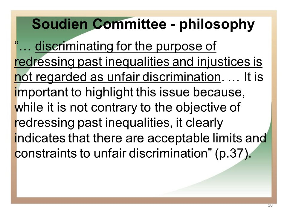 10 Soudien Committee - philosophy … discriminating for the purpose of redressing past inequalities and injustices is not regarded as unfair discrimina