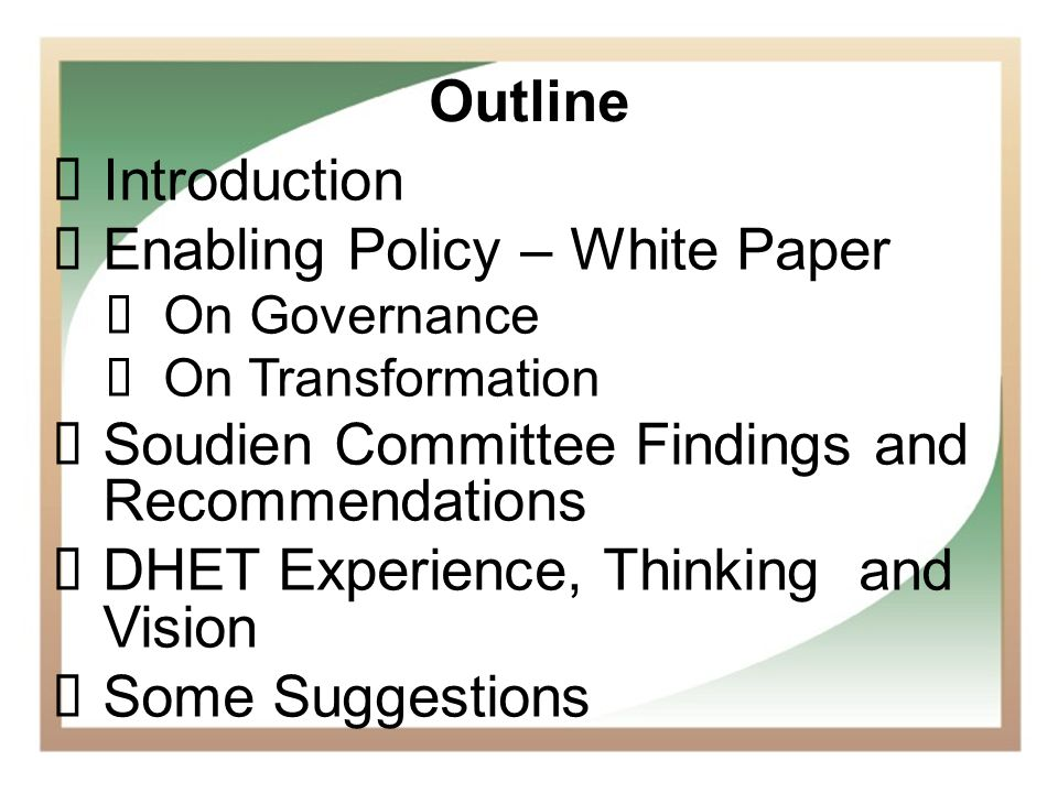 2 Outline Introduction Enabling Policy – White Paper On Governance On Transformation Soudien Committee Findings and Recommendations DHET Experience, T