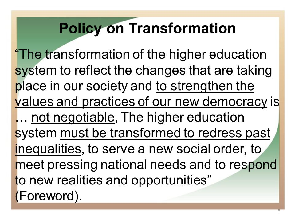 8 Policy on Transformation The transformation of the higher education system to reflect the changes that are taking place in our society and to streng