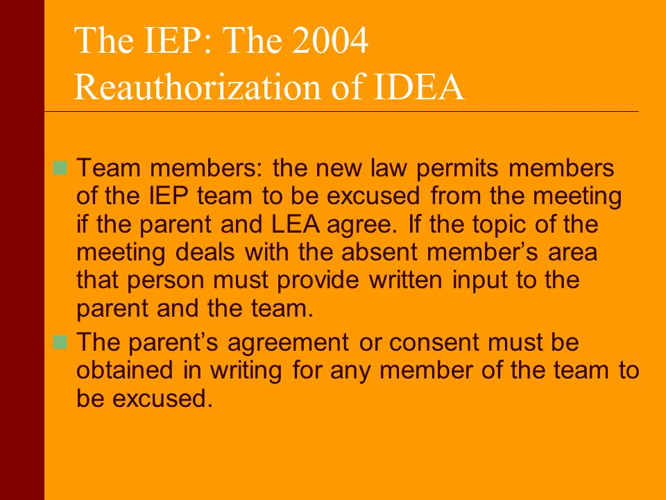 The IEP: The 2004 Reauthorization of IDEA Team members: the new law permits members of the IEP team to be excused from the meeting if the parent and L