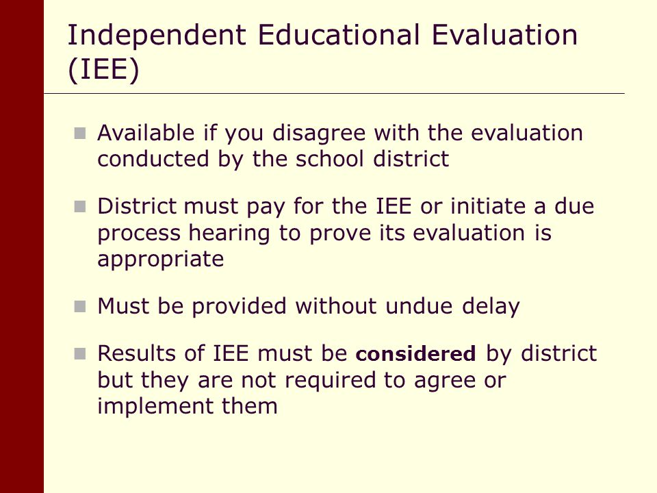 Available if you disagree with the evaluation conducted by the school district District must pay for the IEE or initiate a due process hearing to prov